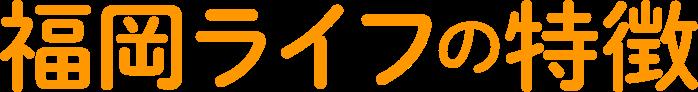 福岡ライフの特徴